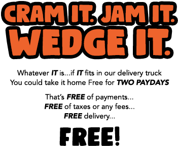 CRAM IT. JAM IT. WEDGE IT. SLIDE IT. Whatever IT is...if IT fits in your vehicle, you could take it home for Free For TWO PAYDAYS! That's FREE of payments... FREE of taxes or any fees... FREE delivery... FREE!